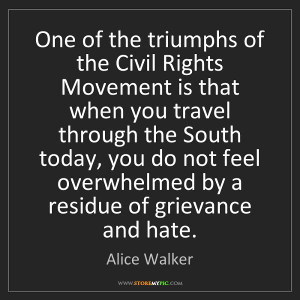 Alice Walker: One of the triumphs of the Civil Rights Movement is that...