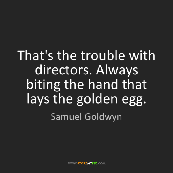 Samuel Goldwyn: That's the trouble with directors. Always biting the...