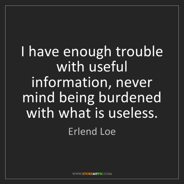 Erlend Loe: I have enough trouble with useful information, never...