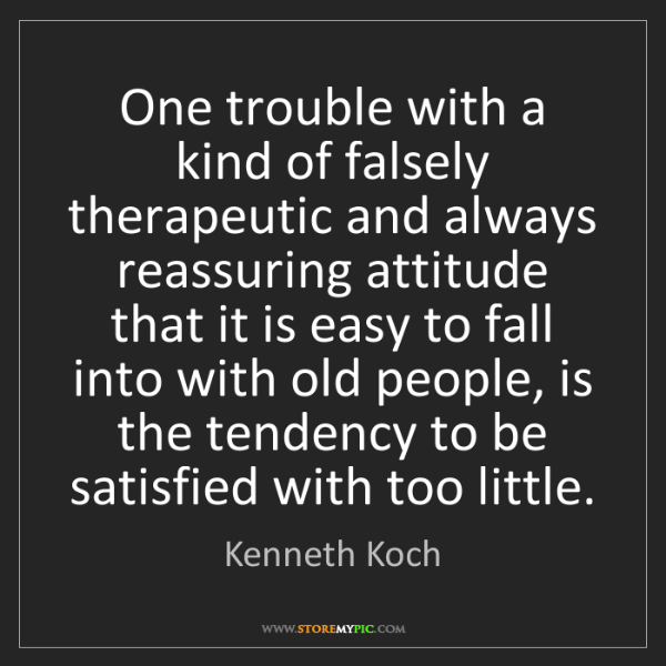 Kenneth Koch: One trouble with a kind of falsely therapeutic and always...