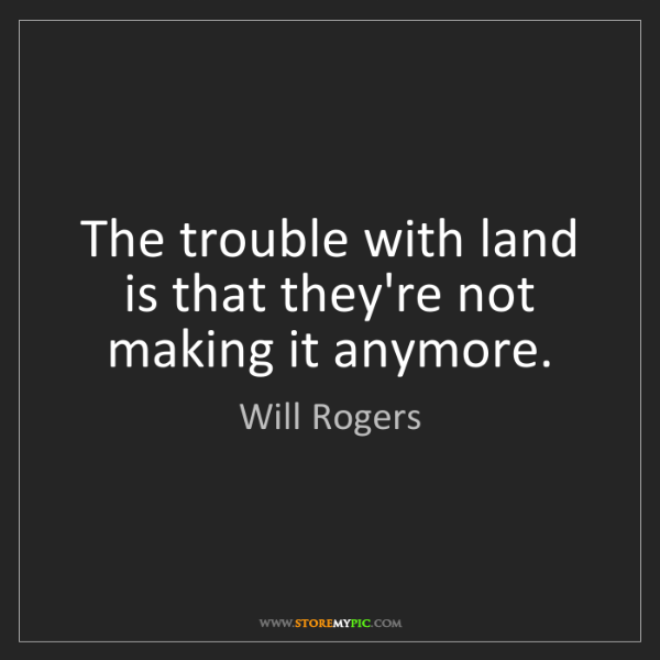 Will Rogers: The trouble with land is that they're not making it anymore.