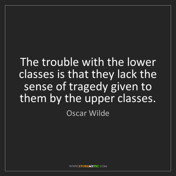 Oscar Wilde: The trouble with the lower classes is that they lack...