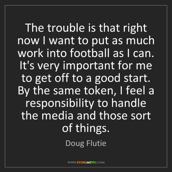 Doug Flutie: The trouble is that right now I want to put as much work...