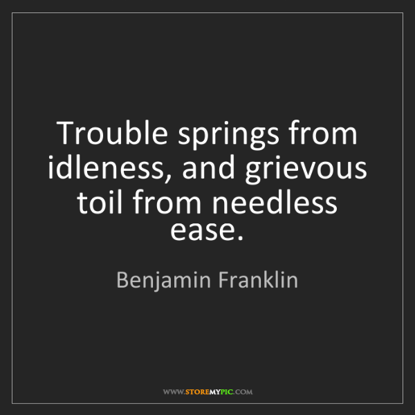 Benjamin Franklin: Trouble springs from idleness, and grievous toil from...