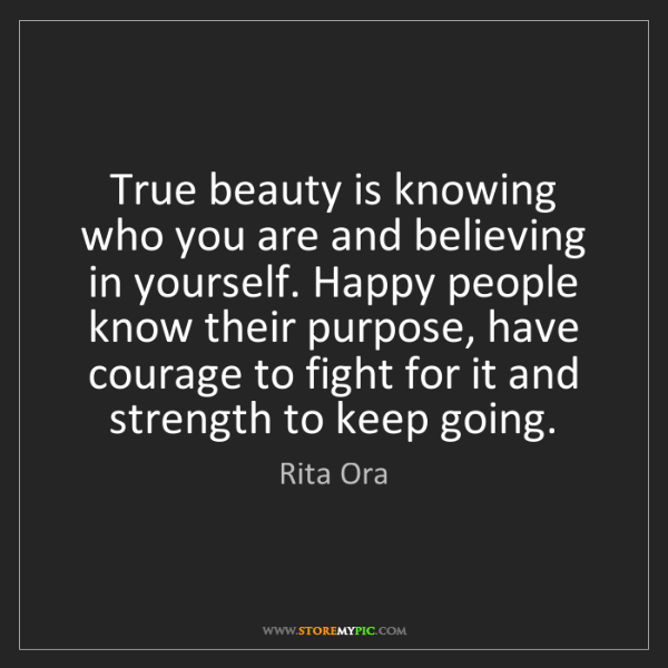 Rita Ora: True beauty is knowing who you are and believing in yourself....