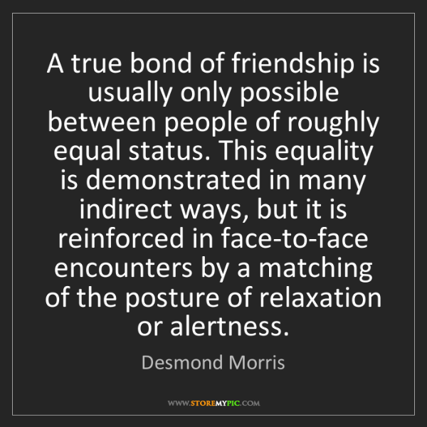 Desmond Morris: A true bond of friendship is usually only possible between...