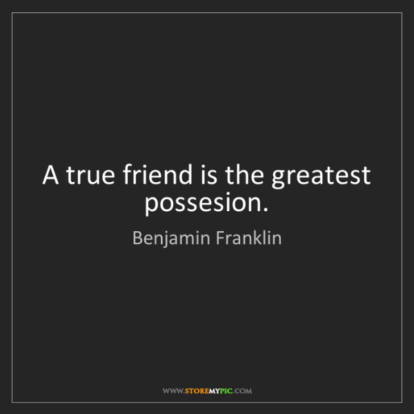 Benjamin Franklin: A true friend is the greatest possesion.