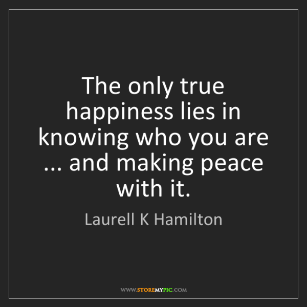 Laurell K Hamilton: The only true happiness lies in knowing who you are ......
