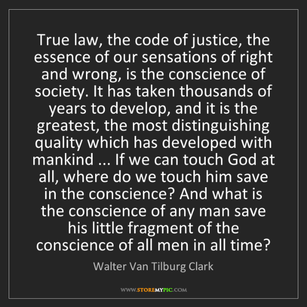 Walter Van Tilburg Clark: True law, the code of justice, the essence of our sensations...