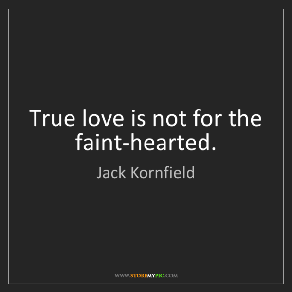 Jack Kornfield: True love is not for the faint-hearted.