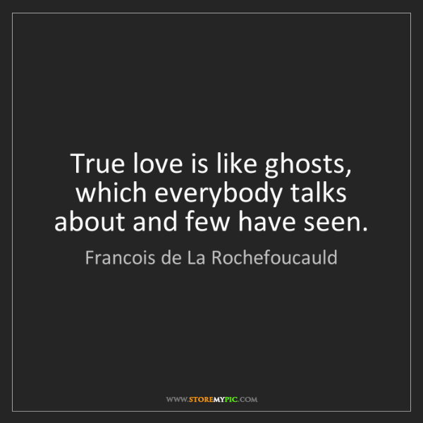 Francois de La Rochefoucauld: True love is like ghosts, which everybody talks about...