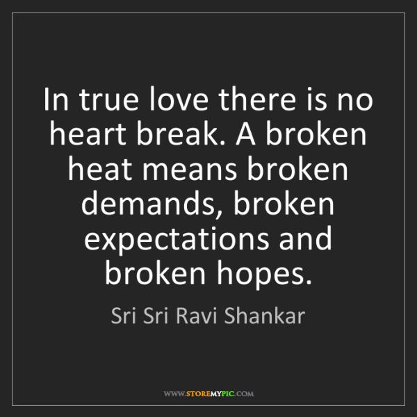 Sri Sri Ravi Shankar: In true love there is no heart break. A broken heat means...