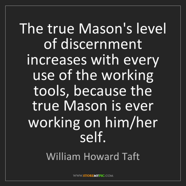 William Howard Taft: The true Mason's level of discernment increases with...