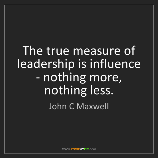 John C Maxwell: The true measure of leadership is influence - nothing...
