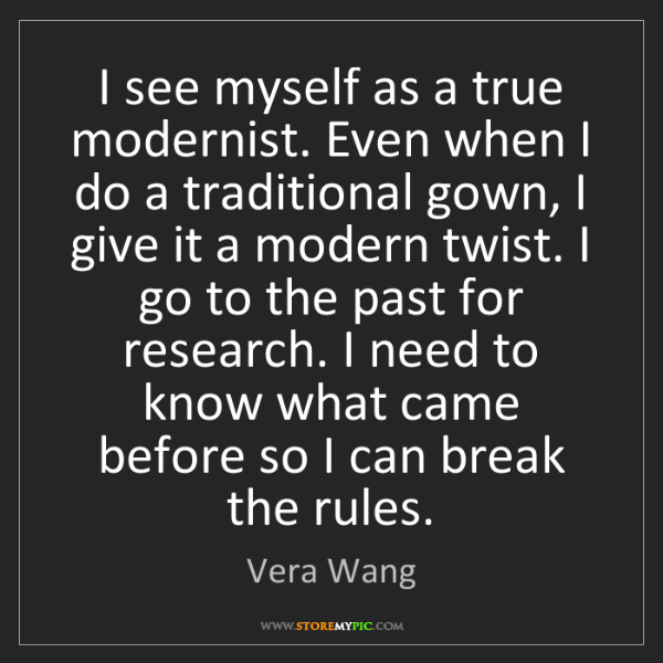 Vera Wang: I see myself as a true modernist. Even when I do a traditional...