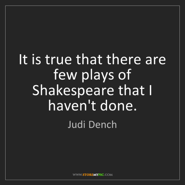 Judi Dench: It is true that there are few plays of Shakespeare that...