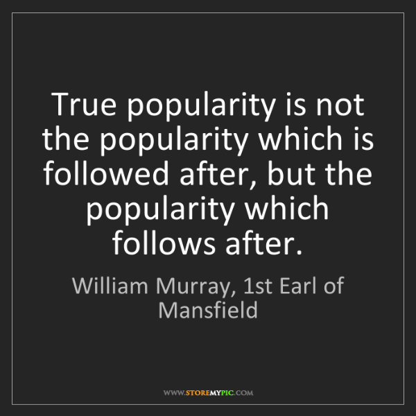 William Murray, 1st Earl of Mansfield: True popularity is not the popularity which is followed...