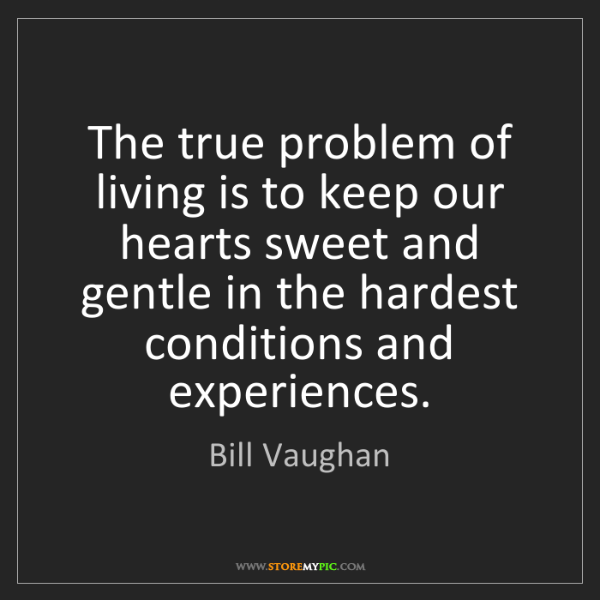 Bill Vaughan: The true problem of living is to keep our hearts sweet...