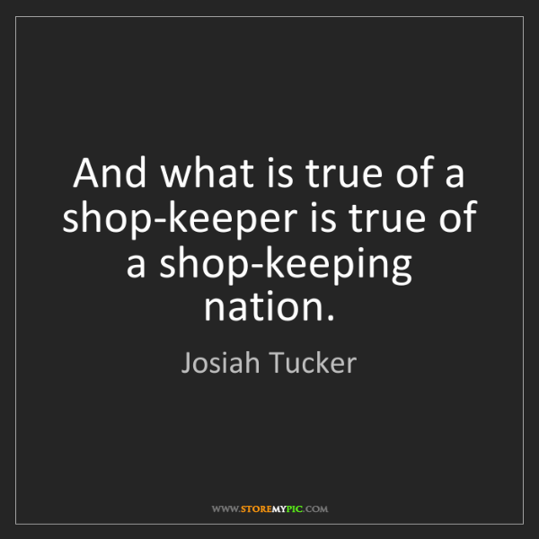 Josiah Tucker: And what is true of a shop-keeper is true of a shop-keeping...