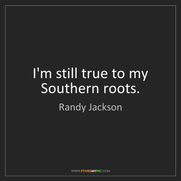 Randy Jackson: I'm still true to my Southern roots.