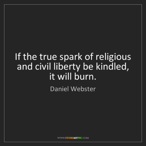 Daniel Webster: If the true spark of religious and civil liberty be kindled,...
