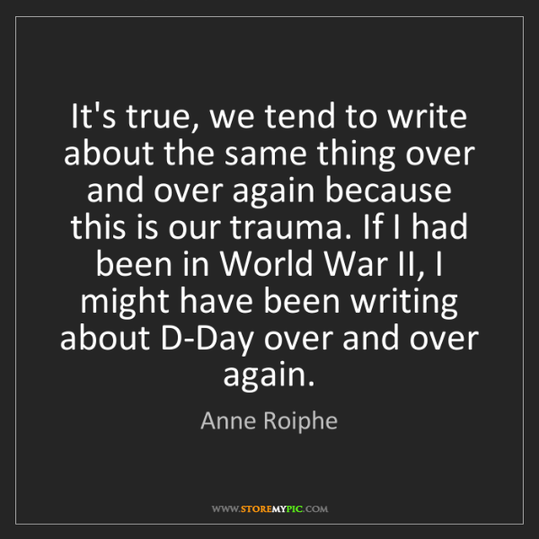 Anne Roiphe: It's true, we tend to write about the same thing over...