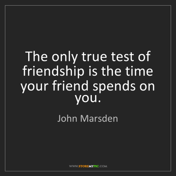 John Marsden: The only true test of friendship is the time your friend...