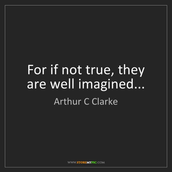 Arthur C Clarke: For if not true, they are well imagined...