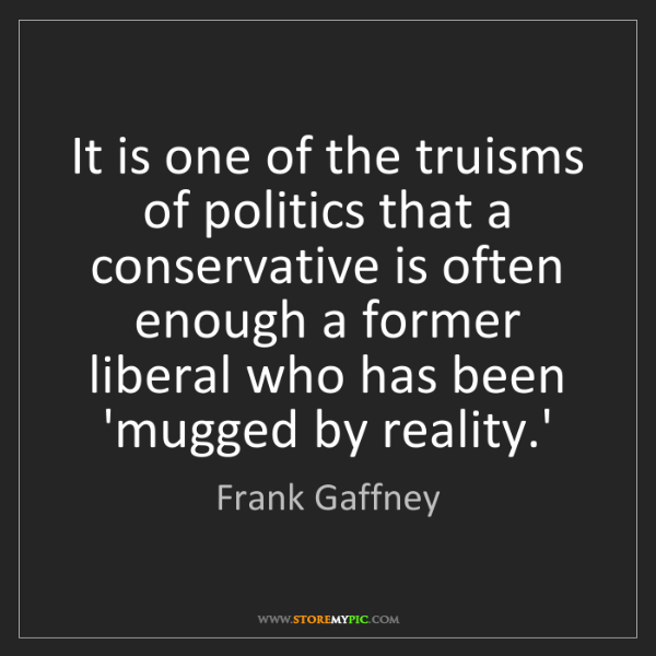 Frank Gaffney: It is one of the truisms of politics that a conservative...