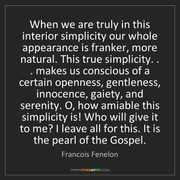 Francois Fenelon: When we are truly in this interior simplicity our whole...