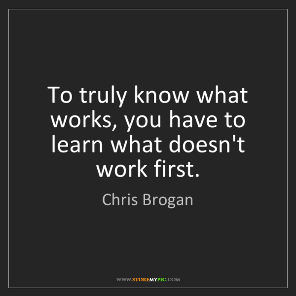 Chris Brogan: To truly know what works, you have to learn what doesn't...