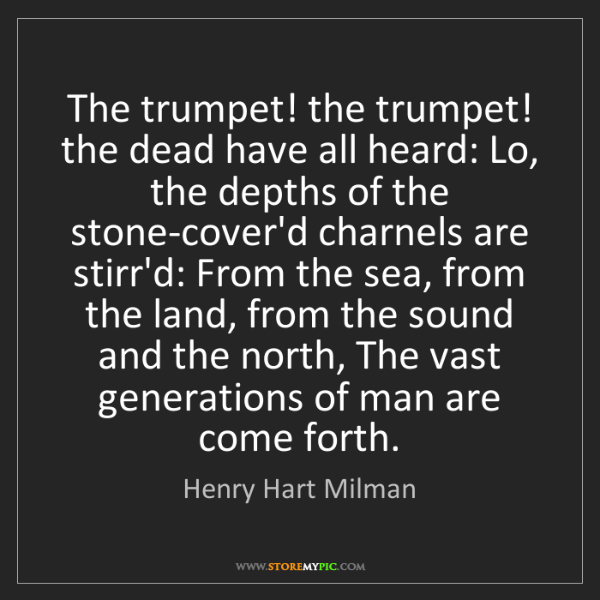 Henry Hart Milman: The trumpet! the trumpet! the dead have all heard: Lo,...