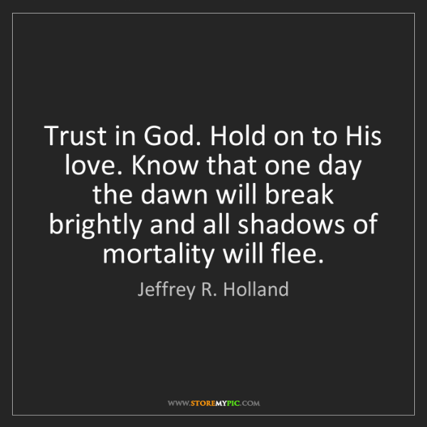 Jeffrey R. Holland: Trust in God. Hold on to His love. Know that one day...