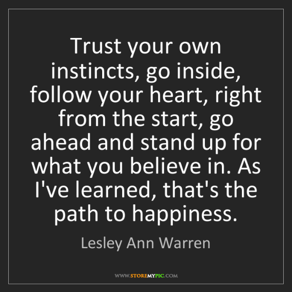 Lesley Ann Warren: Trust your own instincts, go inside, follow your heart,...