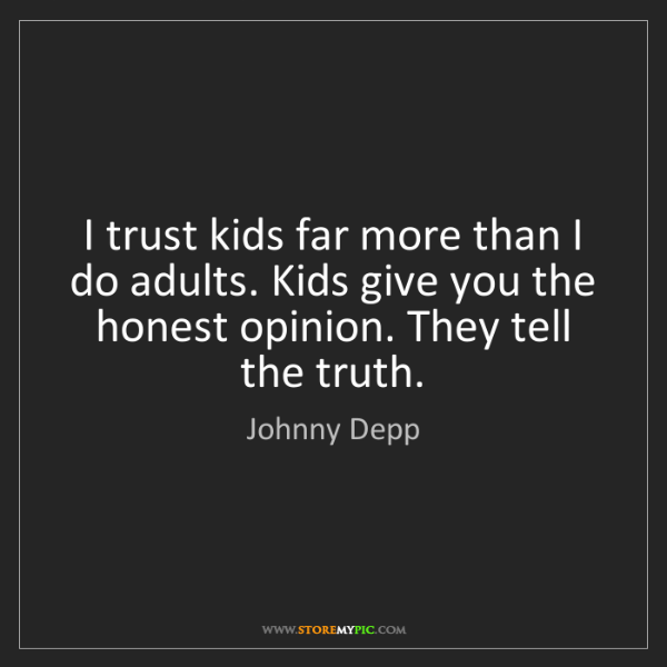 Johnny Depp: I trust kids far more than I do adults. Kids give you...