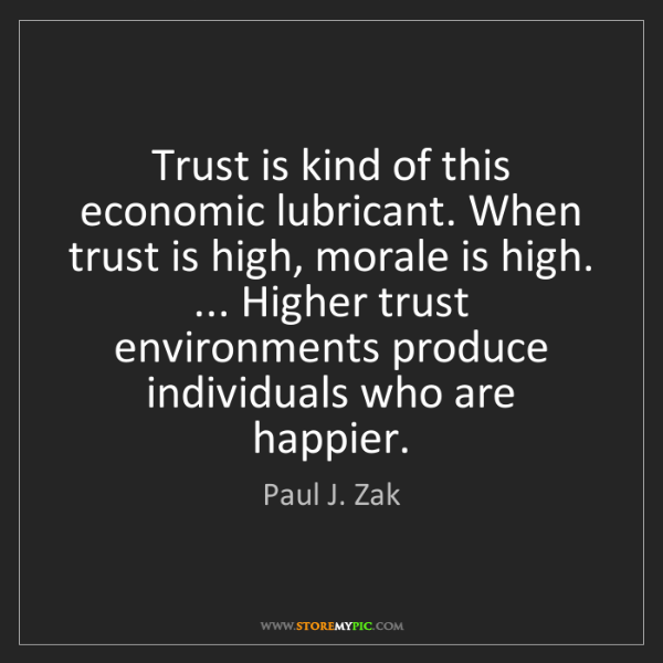 Paul J. Zak: Trust is kind of this economic lubricant. When trust...