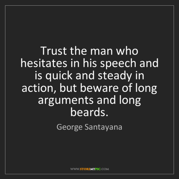 George Santayana: Trust the man who hesitates in his speech and is quick...