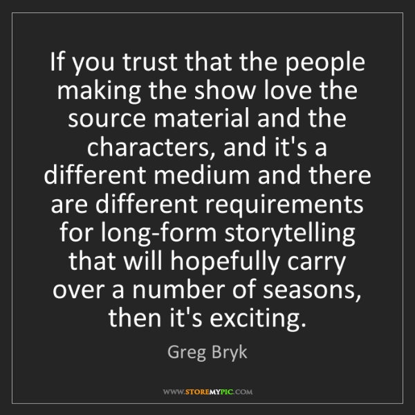 Greg Bryk: If you trust that the people making the show love the...