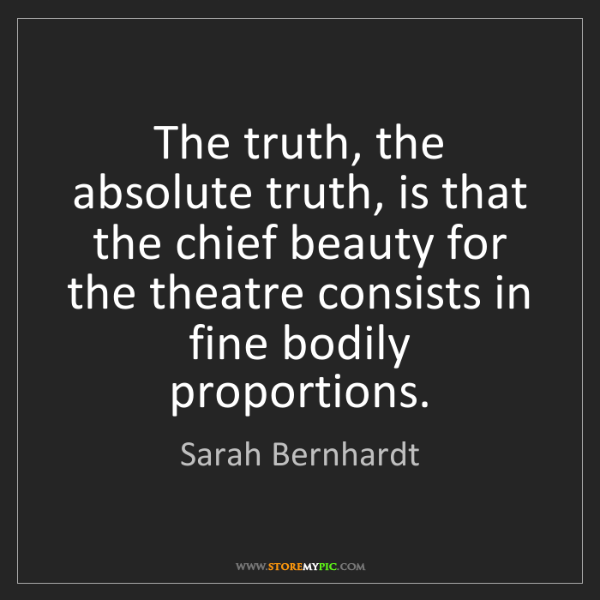 Sarah Bernhardt: The truth, the absolute truth, is that the chief beauty...