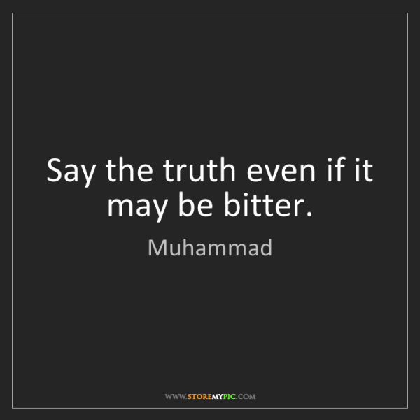 Muhammad: Say the truth even if it may be bitter.