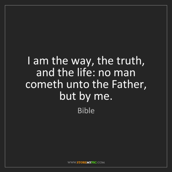 Bible: I am the way, the truth, and the life: no man cometh...