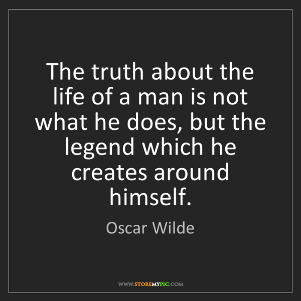 Oscar Wilde: The truth about the life of a man is not what he does,...
