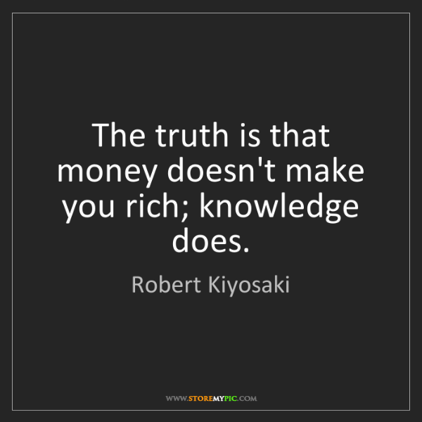 Robert Kiyosaki: The truth is that money doesn't make you rich; knowledge...