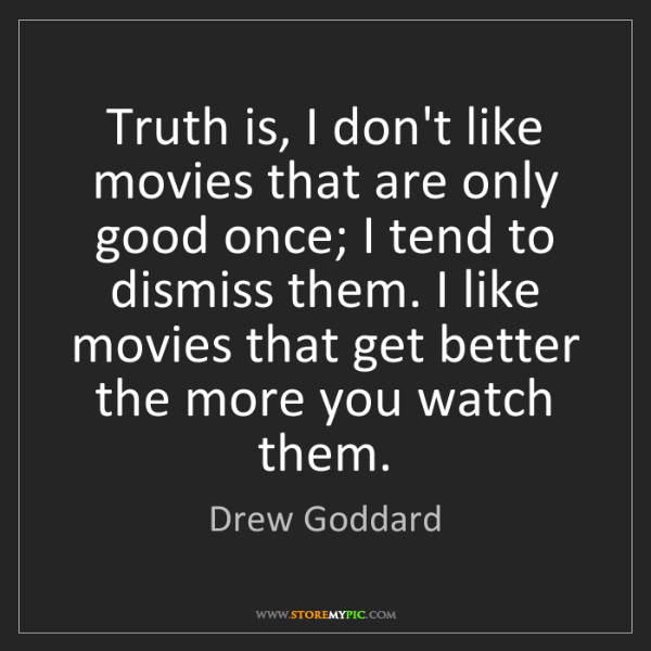 Drew Goddard: Truth is, I don't like movies that are only good once;...