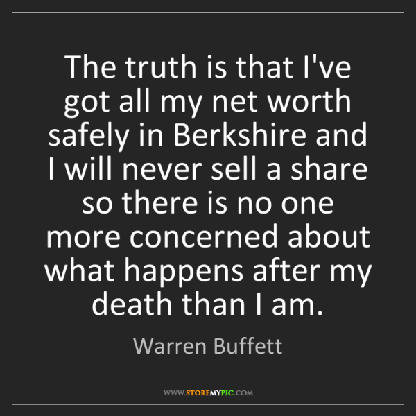 Warren Buffett: The truth is that I've got all my net worth safely in...