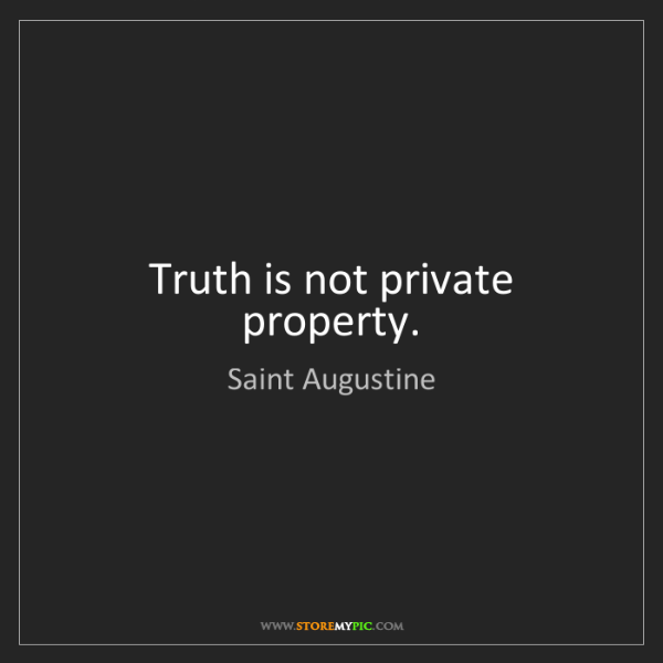 Saint Augustine: Truth is not private property.