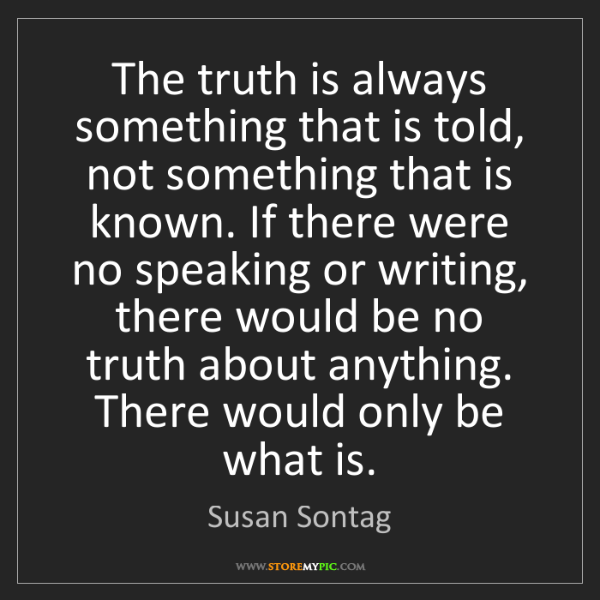 Susan Sontag: The truth is always something that is told, not something...