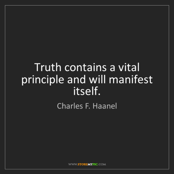Charles F. Haanel: Truth contains a vital principle and will manifest itself.