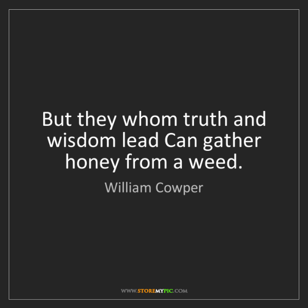 William Cowper: But they whom truth and wisdom lead Can gather honey...