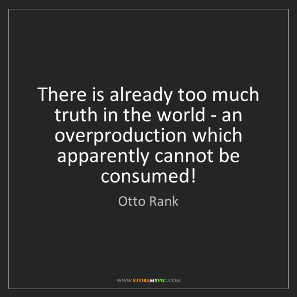Otto Rank: There is already too much truth in the world - an overproduction...